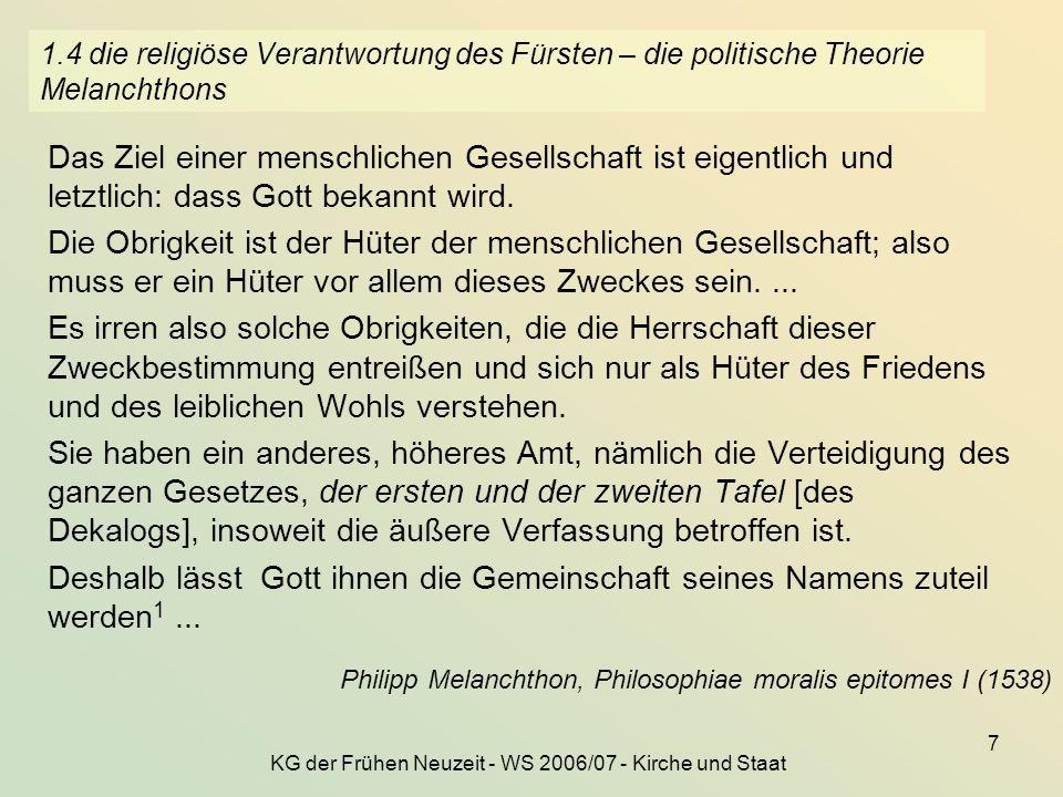 KG der Frühen Neuzeit - WS 2006/07 - Kirche und Staat 7 1.4 die religiöse Verantwortung des Fürsten – die politische Theorie Melanchthons Das Ziel ein