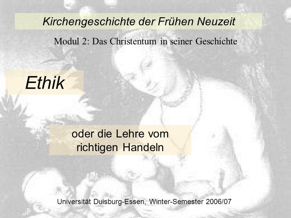 Kirchengeschichte der Frühen Neuzeit Modul 2: Das Christentum in seiner Geschichte Universität Duisburg-Essen, Winter-Semester 2006/07 Ethik oder die