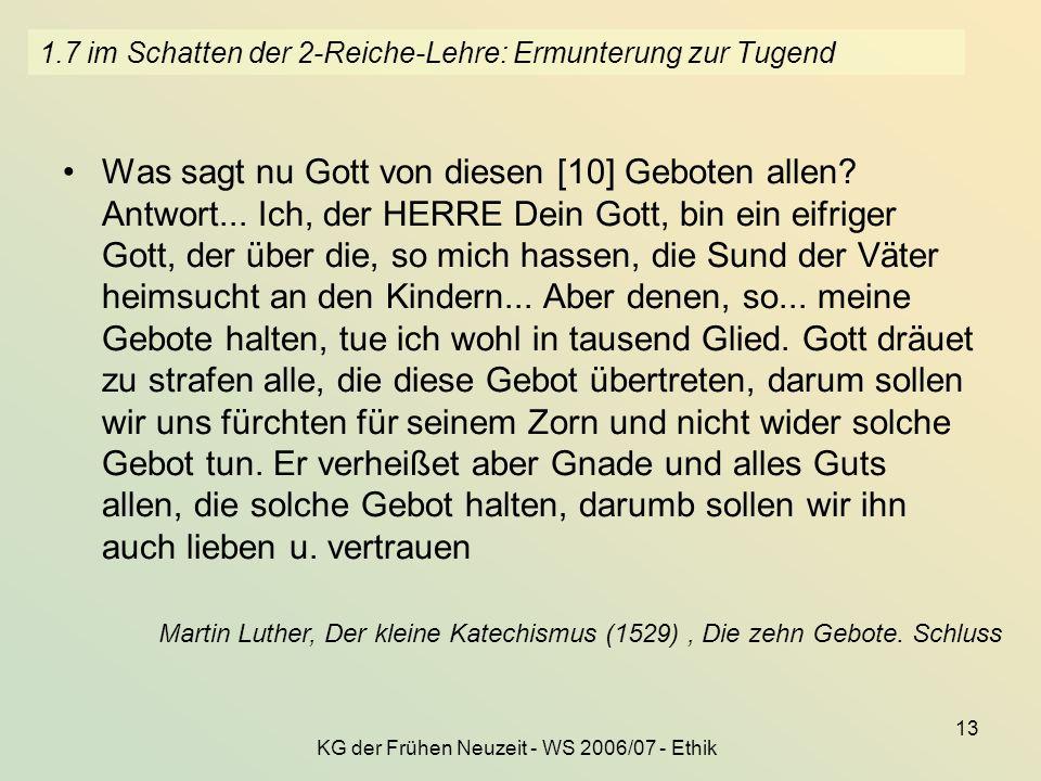 KG der Frühen Neuzeit - WS 2006/07 - Ethik 13 1.7 im Schatten der 2-Reiche-Lehre: Ermunterung zur Tugend Was sagt nu Gott von diesen [10] Geboten alle