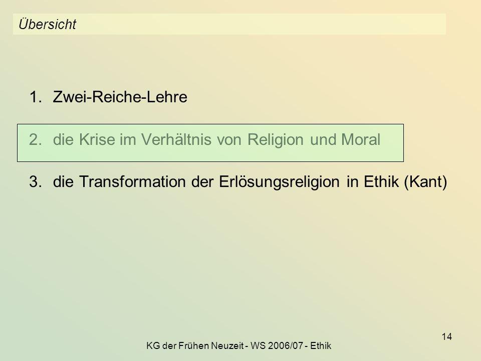 KG der Frühen Neuzeit - WS 2006/07 - Ethik 14 Übersicht 1.Zwei-Reiche-Lehre 2.die Krise im Verhältnis von Religion und Moral 3.die Transformation der