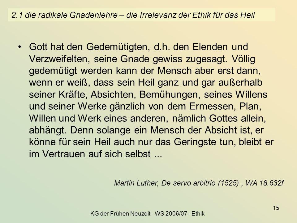 KG der Frühen Neuzeit - WS 2006/07 - Ethik 15 2.1 die radikale Gnadenlehre – die Irrelevanz der Ethik für das Heil Gott hat den Gedemütigten, d.h. den