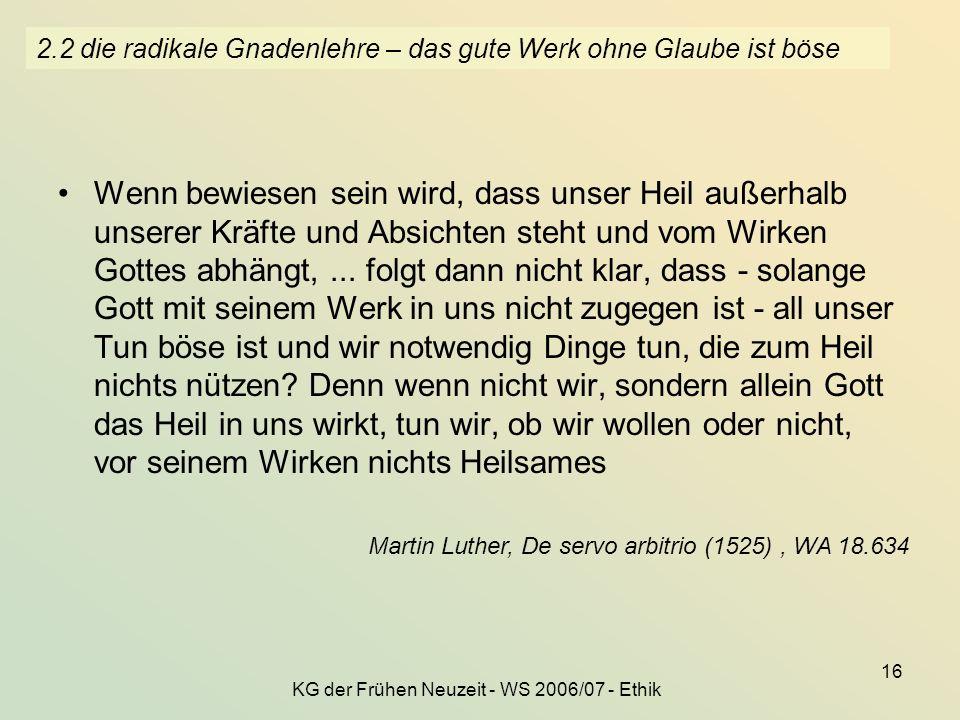 KG der Frühen Neuzeit - WS 2006/07 - Ethik 16 2.2 die radikale Gnadenlehre – das gute Werk ohne Glaube ist böse Wenn bewiesen sein wird, dass unser He