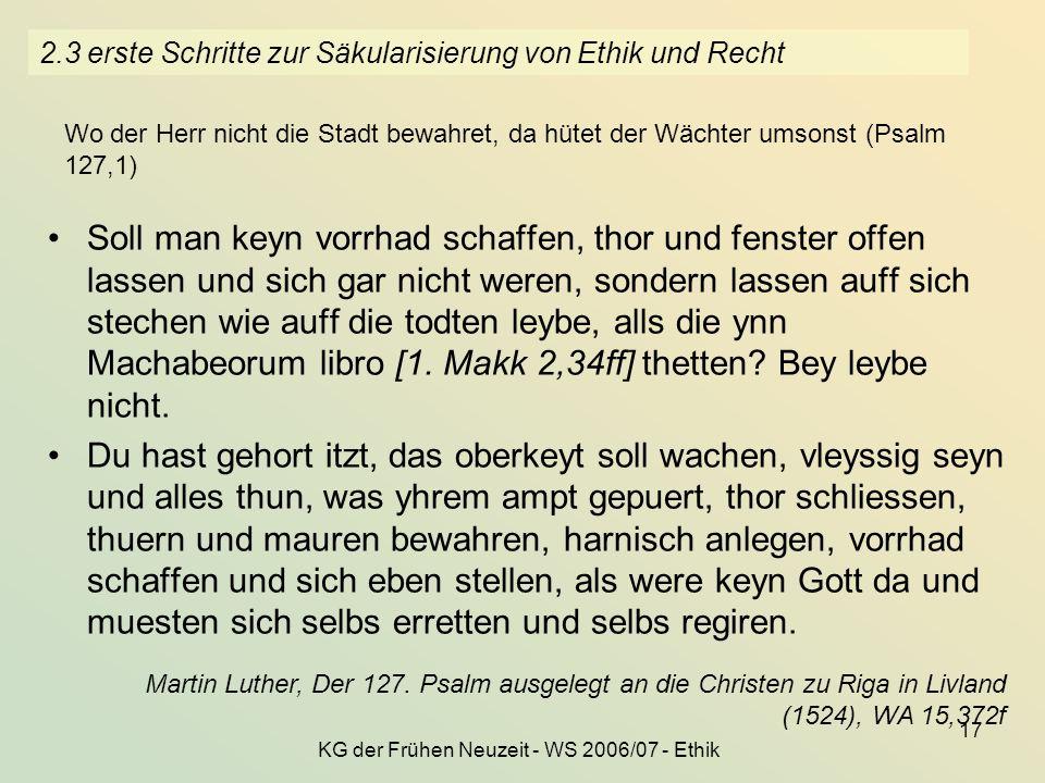 KG der Frühen Neuzeit - WS 2006/07 - Ethik 17 2.3 erste Schritte zur Säkularisierung von Ethik und Recht Soll man keyn vorrhad schaffen, thor und fens