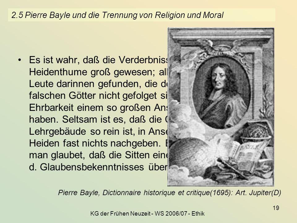 KG der Frühen Neuzeit - WS 2006/07 - Ethik 19 2.5 Pierre Bayle und die Trennung von Religion und Moral Es ist wahr, daß die Verderbnisse der Sitten in