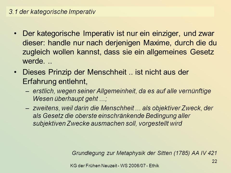 KG der Frühen Neuzeit - WS 2006/07 - Ethik 22 3.1 der kategorische Imperativ Der kategorische Imperativ ist nur ein einziger, und zwar dieser: handle