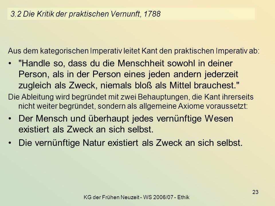KG der Frühen Neuzeit - WS 2006/07 - Ethik 23 3.2 Die Kritik der praktischen Vernunft, 1788 Aus dem kategorischen Imperativ leitet Kant den praktische
