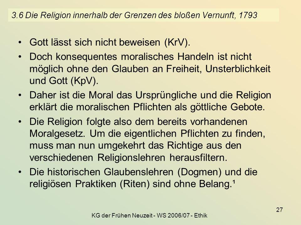KG der Frühen Neuzeit - WS 2006/07 - Ethik 27 3.6 Die Religion innerhalb der Grenzen des bloßen Vernunft, 1793 Gott lässt sich nicht beweisen (KrV). D