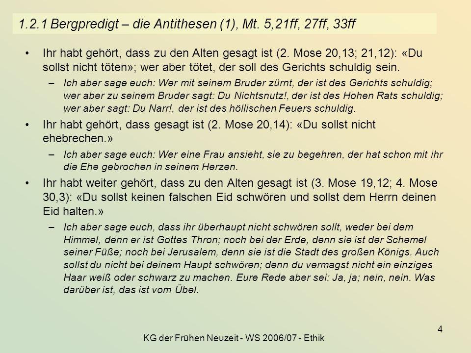KG der Frühen Neuzeit - WS 2006/07 - Ethik 4 1.2.1 Bergpredigt – die Antithesen (1), Mt. 5,21ff, 27ff, 33ff Ihr habt gehört, dass zu den Alten gesagt