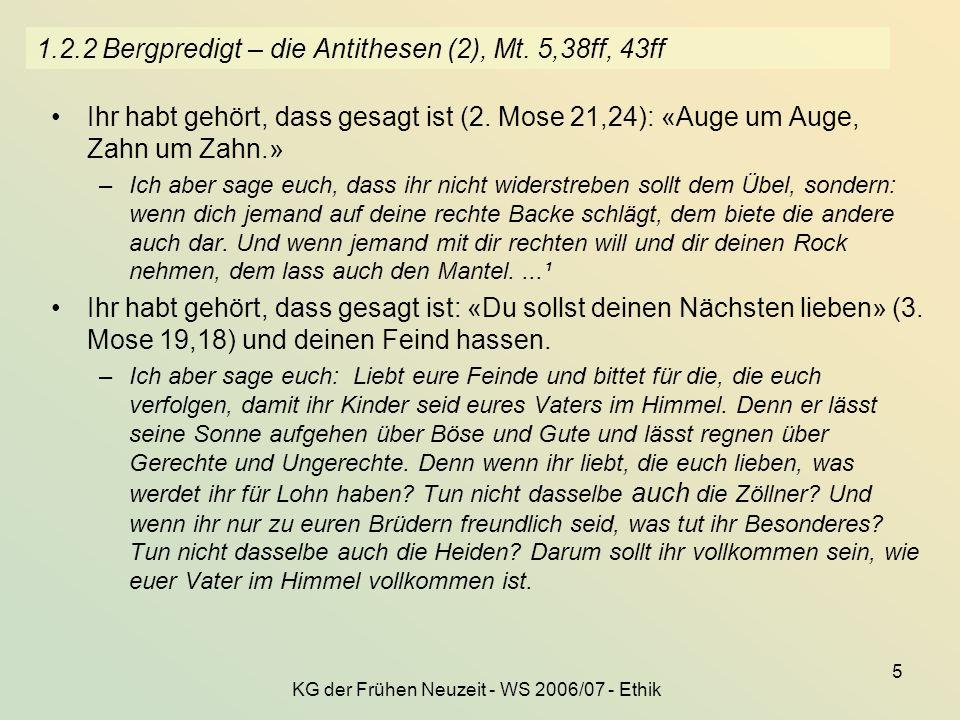 KG der Frühen Neuzeit - WS 2006/07 - Ethik 5 1.2.2 Bergpredigt – die Antithesen (2), Mt. 5,38ff, 43ff Ihr habt gehört, dass gesagt ist (2. Mose 21,24)
