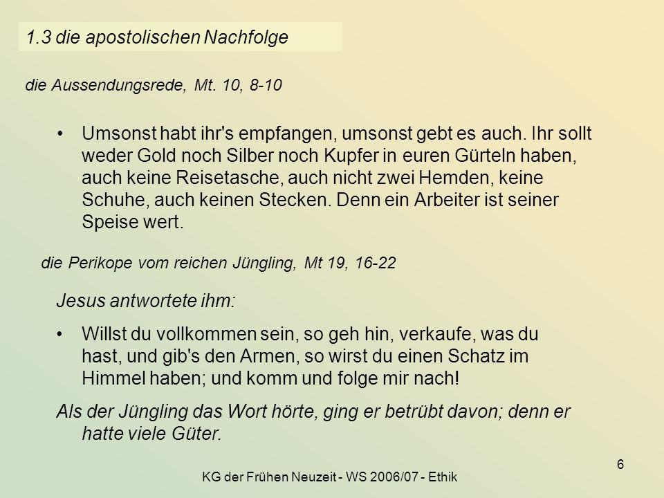 KG der Frühen Neuzeit - WS 2006/07 - Ethik 6 1.3 die apostolischen Nachfolge Umsonst habt ihr's empfangen, umsonst gebt es auch. Ihr sollt weder Gold