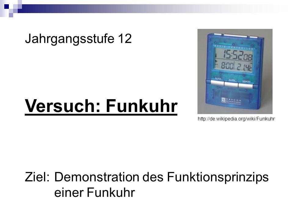 Jahrgangsstufe 12 Versuch: Funkuhr Ziel:Demonstration des Funktionsprinzips einer Funkuhr http://de.wikipedia.org/wiki/Funkuhr