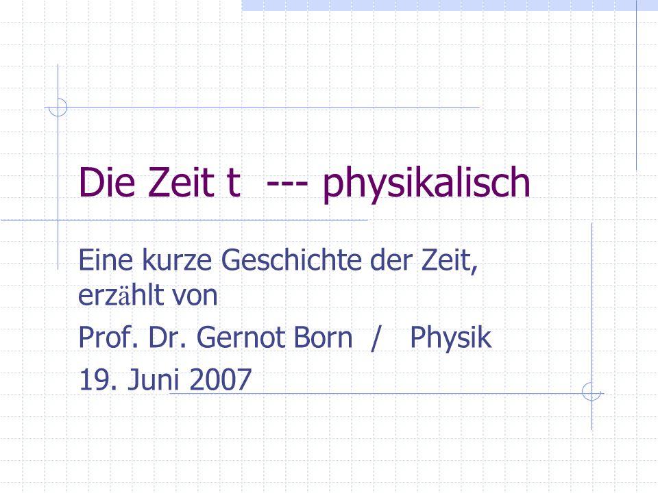 Die Zeit t --- physikalisch Eine kurze Geschichte der Zeit, erz ä hlt von Prof. Dr. Gernot Born / Physik 19. Juni 2007
