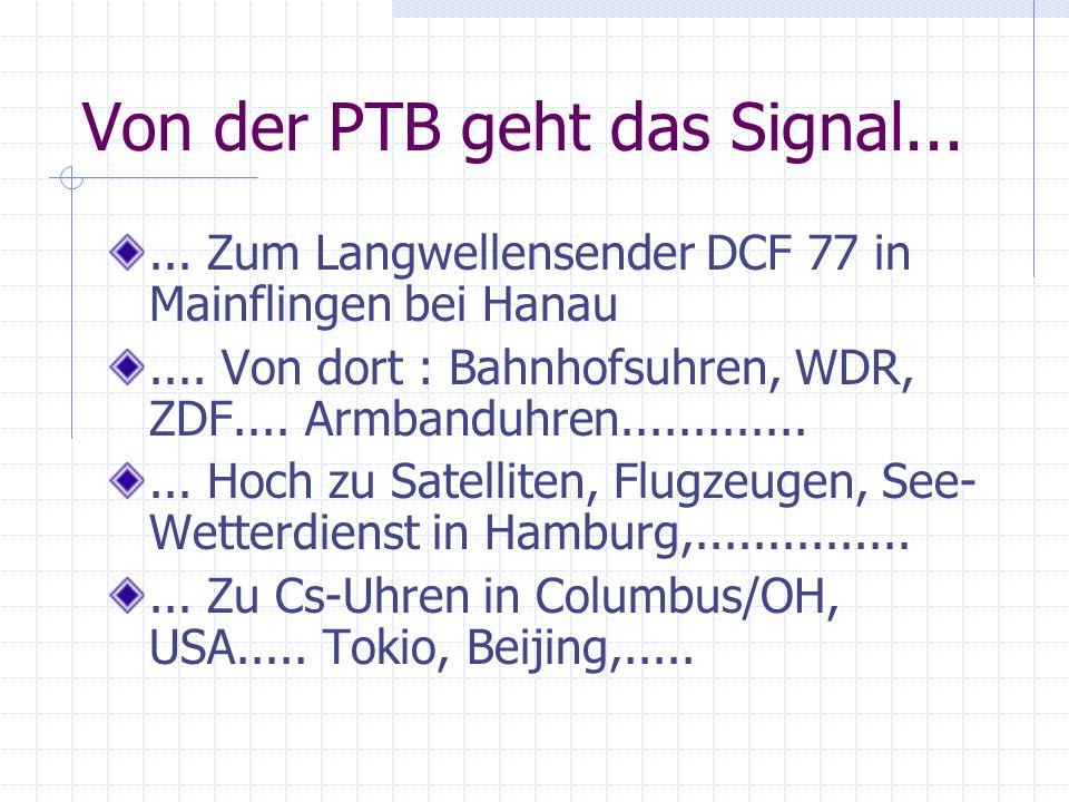 Von der PTB geht das Signal...... Zum Langwellensender DCF 77 in Mainflingen bei Hanau.... Von dort : Bahnhofsuhren, WDR, ZDF.... Armbanduhren........