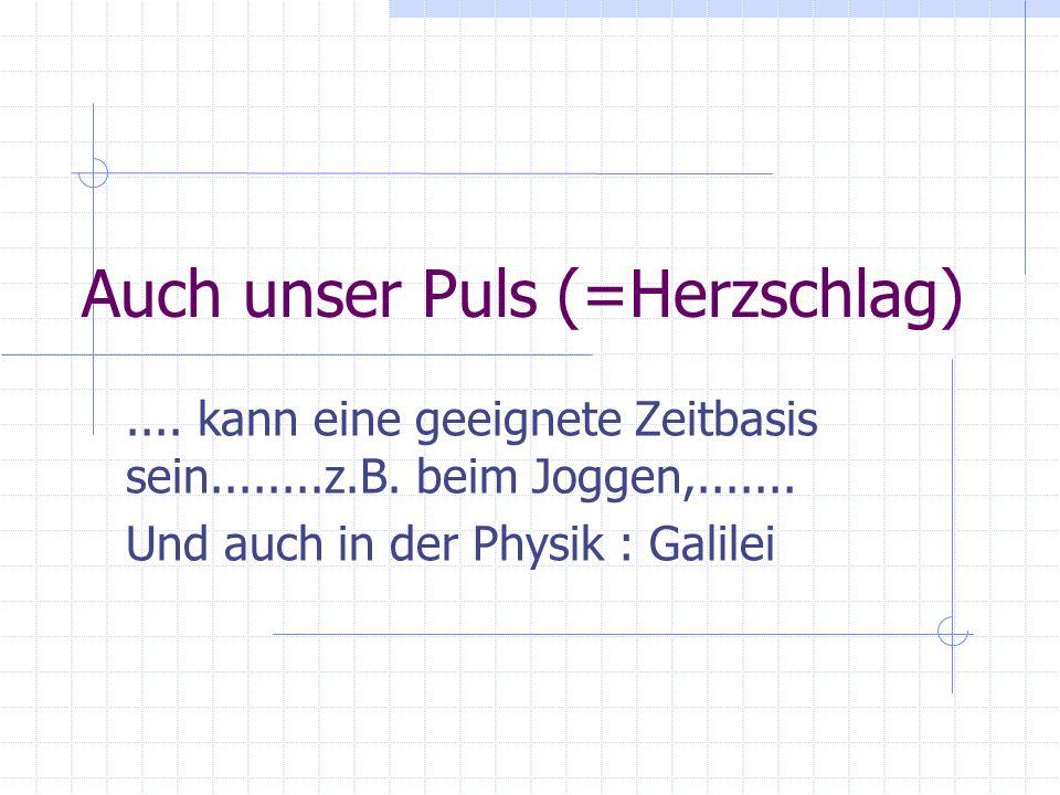 Auch unser Puls (=Herzschlag).... kann eine geeignete Zeitbasis sein........z.B. beim Joggen,....... Und auch in der Physik : Galilei
