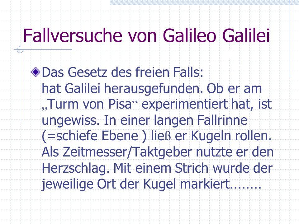 Fallversuche von Galileo Galilei Das Gesetz des freien Falls: hat Galilei herausgefunden. Ob er am Turm von Pisa experimentiert hat, ist ungewiss. In