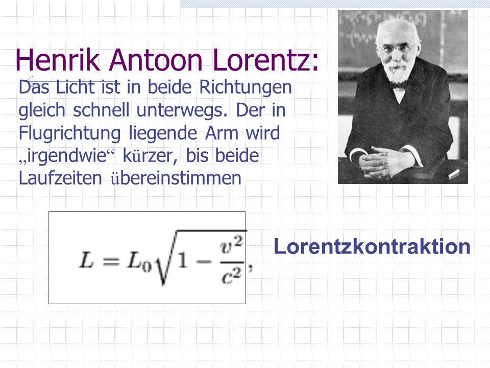 Henrik Antoon Lorentz: Das Licht ist in beide Richtungen gleich schnell unterwegs. Der in Flugrichtung liegende Arm wird irgendwie k ü rzer, bis beide