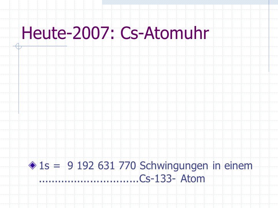 Heute-2007: Cs-Atomuhr 1s = 9 192 631 770 Schwingungen in einem...............................Cs-133- Atom