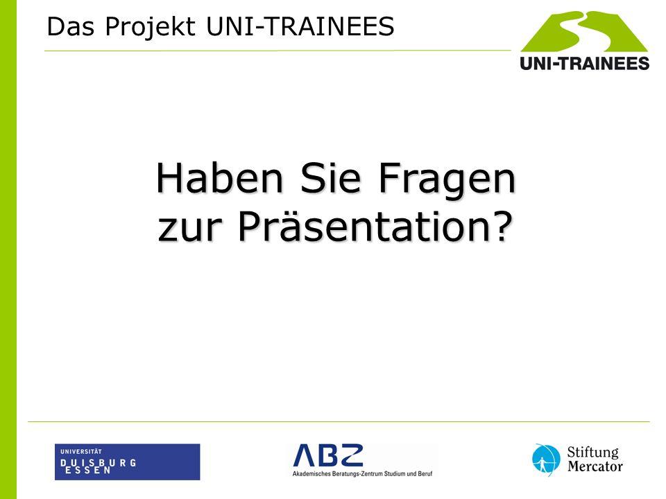 Das Projekt UNI-TRAINEES Haben Sie Fragen zur Präsentation?