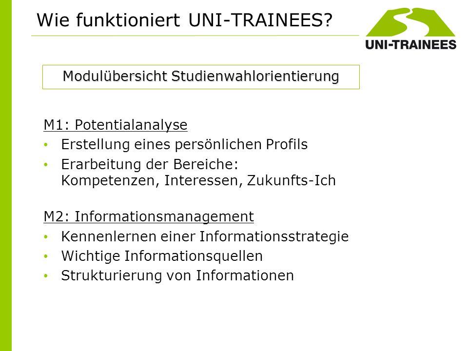 Wie funktioniert UNI-TRAINEES? M1: Potentialanalyse Erstellung eines persönlichen Profils Erarbeitung der Bereiche: Kompetenzen, Interessen, Zukunfts-