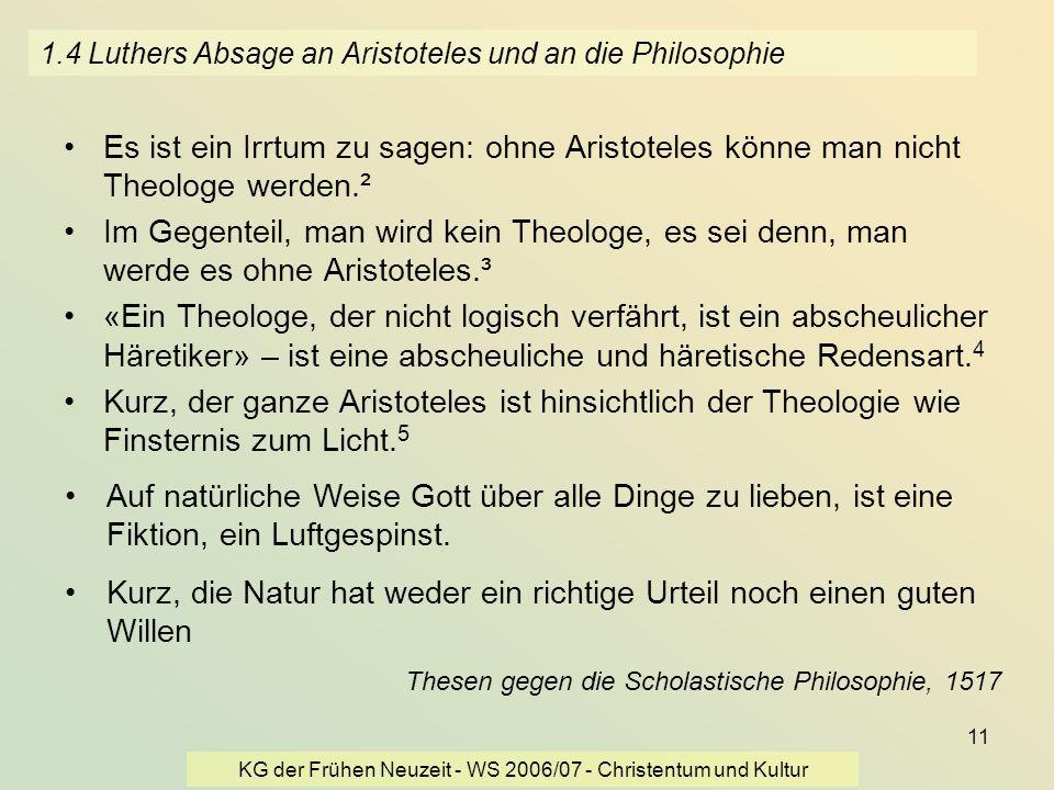 KG der Frühen Neuzeit - WS 2006/07 - Christentum und Kultur 11 1.4 Luthers Absage an Aristoteles und an die Philosophie Es ist ein Irrtum zu sagen: oh