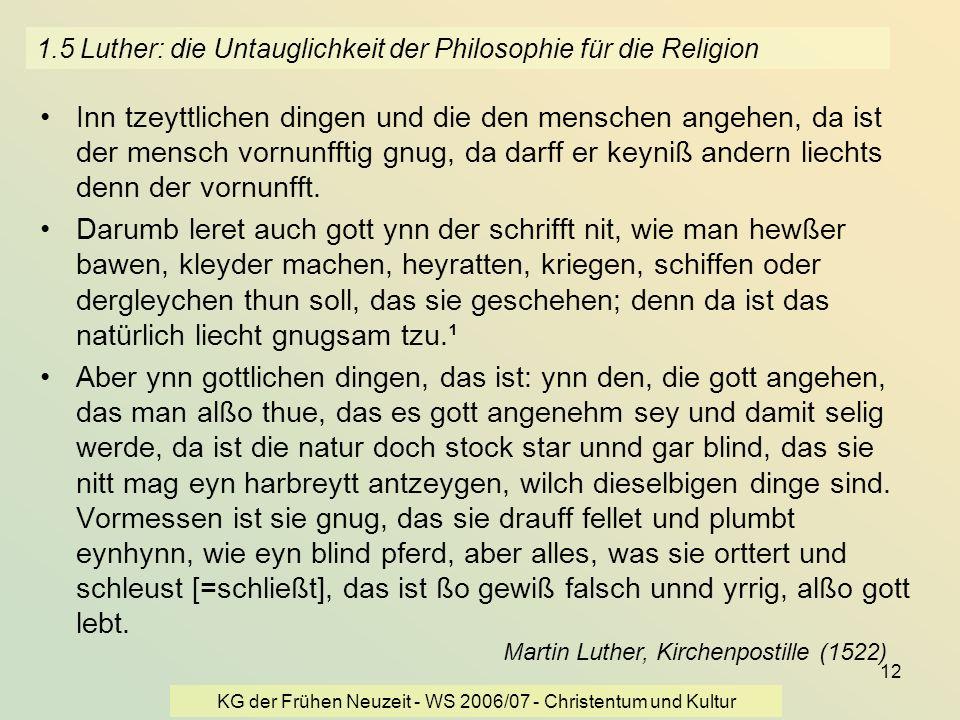 KG der Frühen Neuzeit - WS 2006/07 - Christentum und Kultur 12 1.5 Luther: die Untauglichkeit der Philosophie für die Religion Inn tzeyttlichen dingen