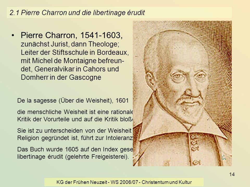 KG der Frühen Neuzeit - WS 2006/07 - Christentum und Kultur 14 2.1 Pierre Charron und die libertinage érudit Pierre Charron, 1541-1603, zunächst Juris