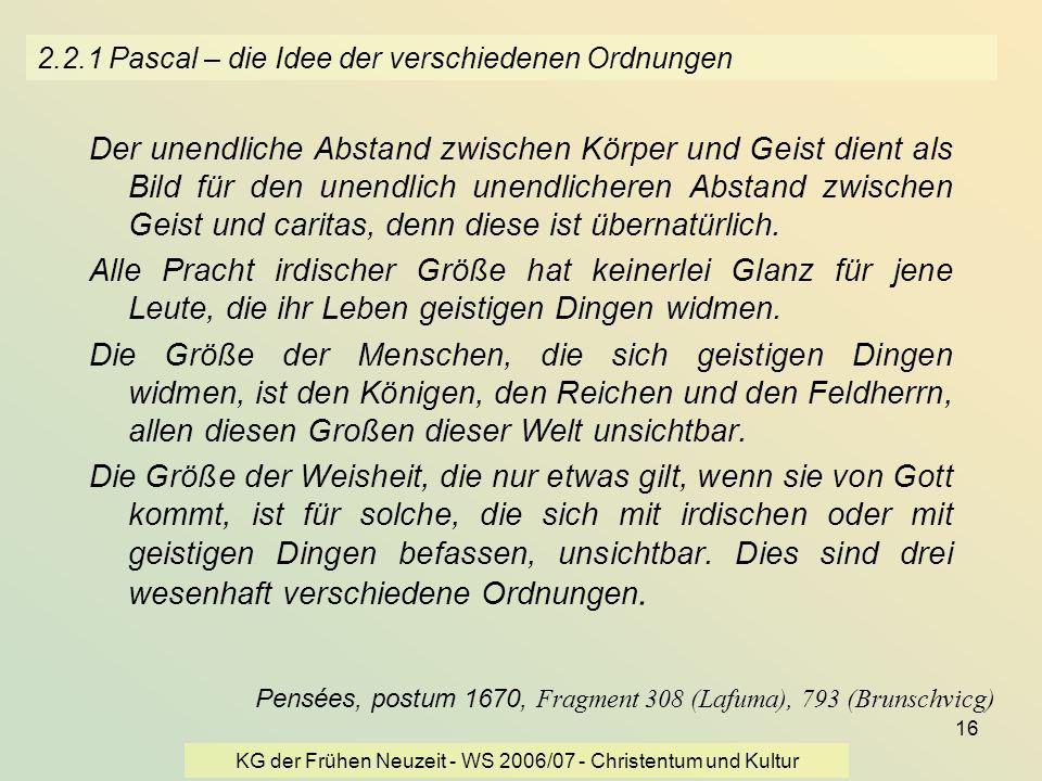 KG der Frühen Neuzeit - WS 2006/07 - Christentum und Kultur 16 2.2.1 Pascal – die Idee der verschiedenen Ordnungen Der unendliche Abstand zwischen Kör