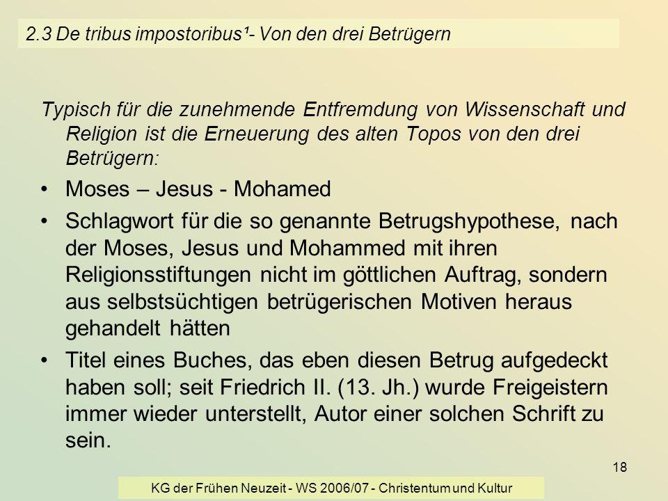 KG der Frühen Neuzeit - WS 2006/07 - Christentum und Kultur 18 2.3 De tribus impostoribus¹- Von den drei Betrügern Typisch für die zunehmende Entfremd