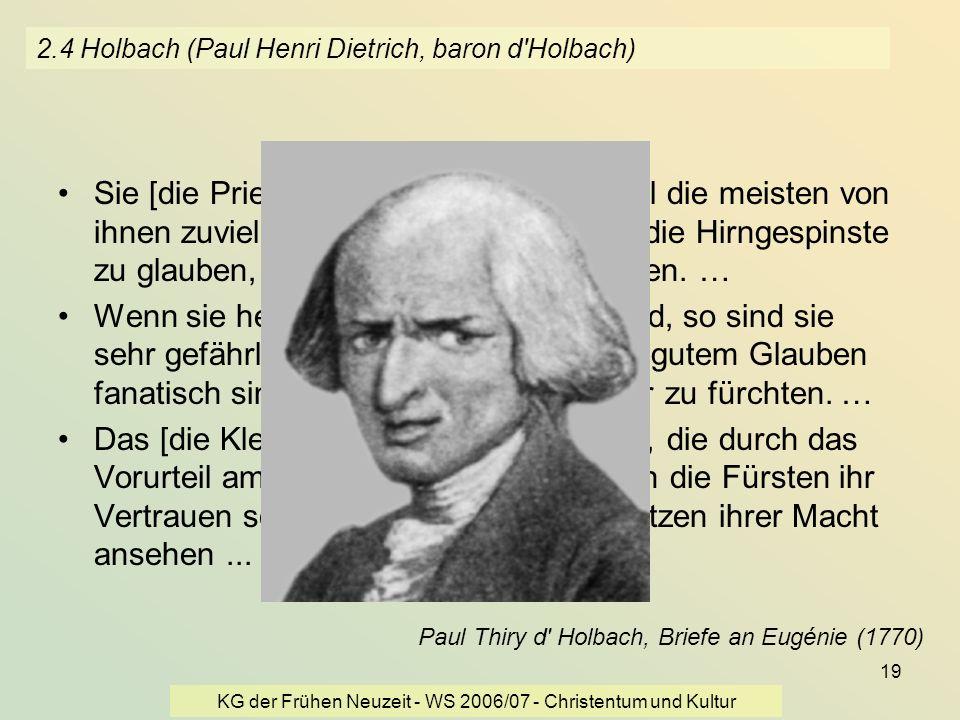 KG der Frühen Neuzeit - WS 2006/07 - Christentum und Kultur 19 2.4 Holbach (Paul Henri Dietrich, baron d'Holbach) Sie [die Priester] sind heuchlerisch