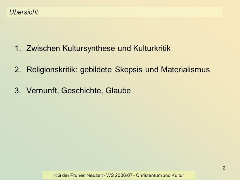 KG der Frühen Neuzeit - WS 2006/07 - Christentum und Kultur 13 Übersicht 1.zwischen Kultursynthese und Kulturkritik 2.Religionskritik: gebildete Skepsis und Materialismus 3.Vernunft, Geschichte, Glaube