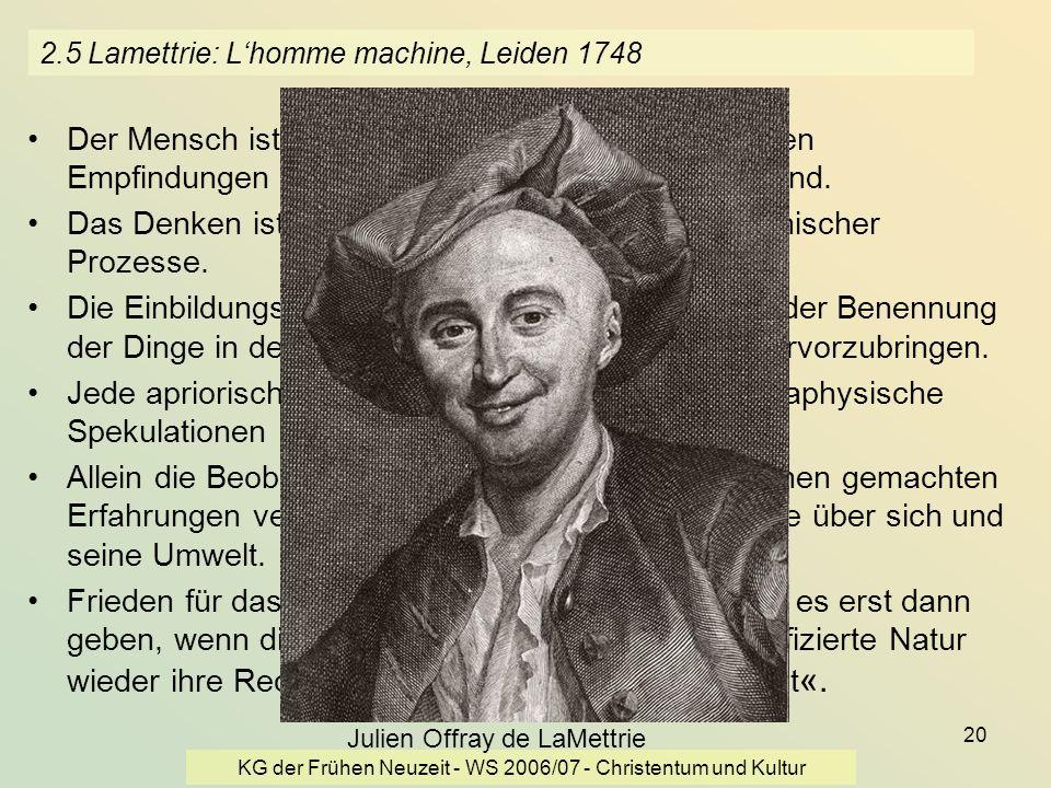 KG der Frühen Neuzeit - WS 2006/07 - Christentum und Kultur 20 2.5 Lamettrie: Lhomme machine, Leiden 1748 Der Mensch ist eine sich steuernde Maschine,