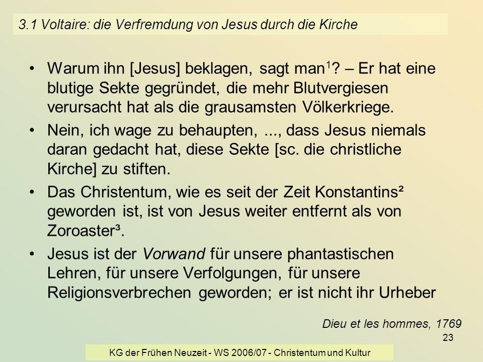 KG der Frühen Neuzeit - WS 2006/07 - Christentum und Kultur 23 3.1 Voltaire: die Verfremdung von Jesus durch die Kirche Warum ihn [Jesus] beklagen, sa