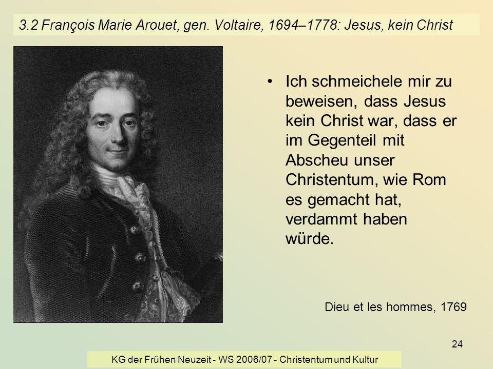 KG der Frühen Neuzeit - WS 2006/07 - Christentum und Kultur 24 3.2 François Marie Arouet, gen. Voltaire, 1694–1778: Jesus, kein Christ Ich schmeichele