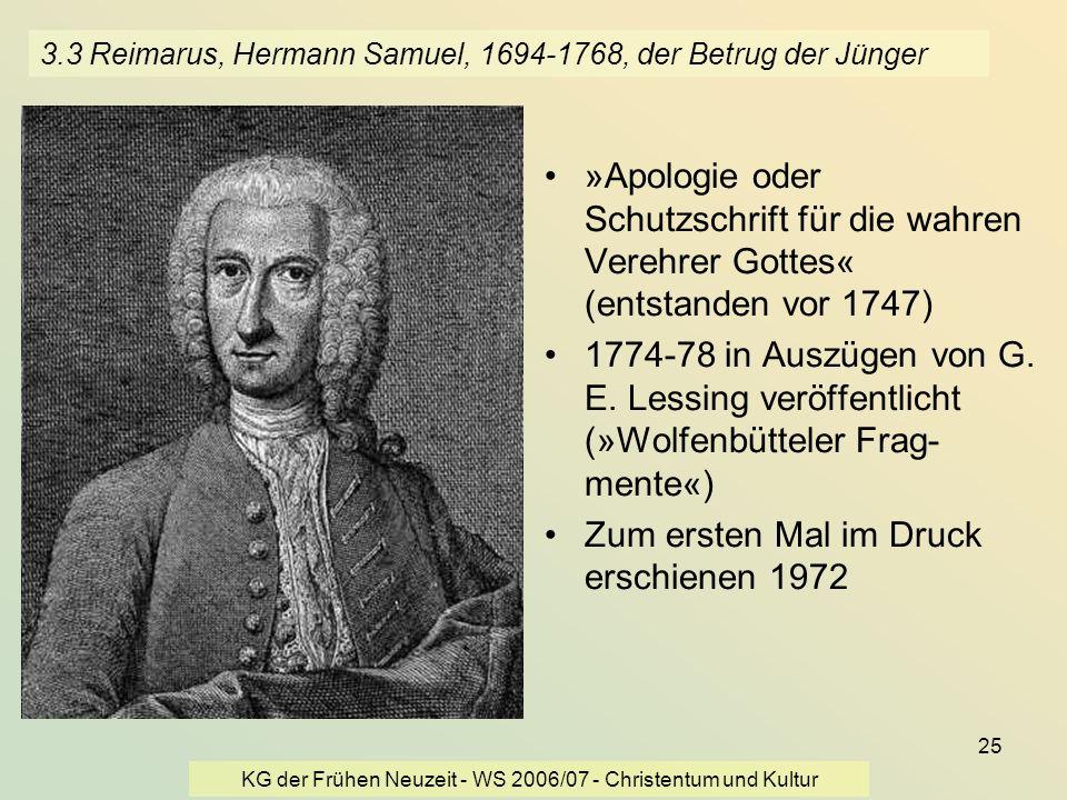 KG der Frühen Neuzeit - WS 2006/07 - Christentum und Kultur 25 3.3 Reimarus, Hermann Samuel, 1694-1768, der Betrug der Jünger »Apologie oder Schutzsch