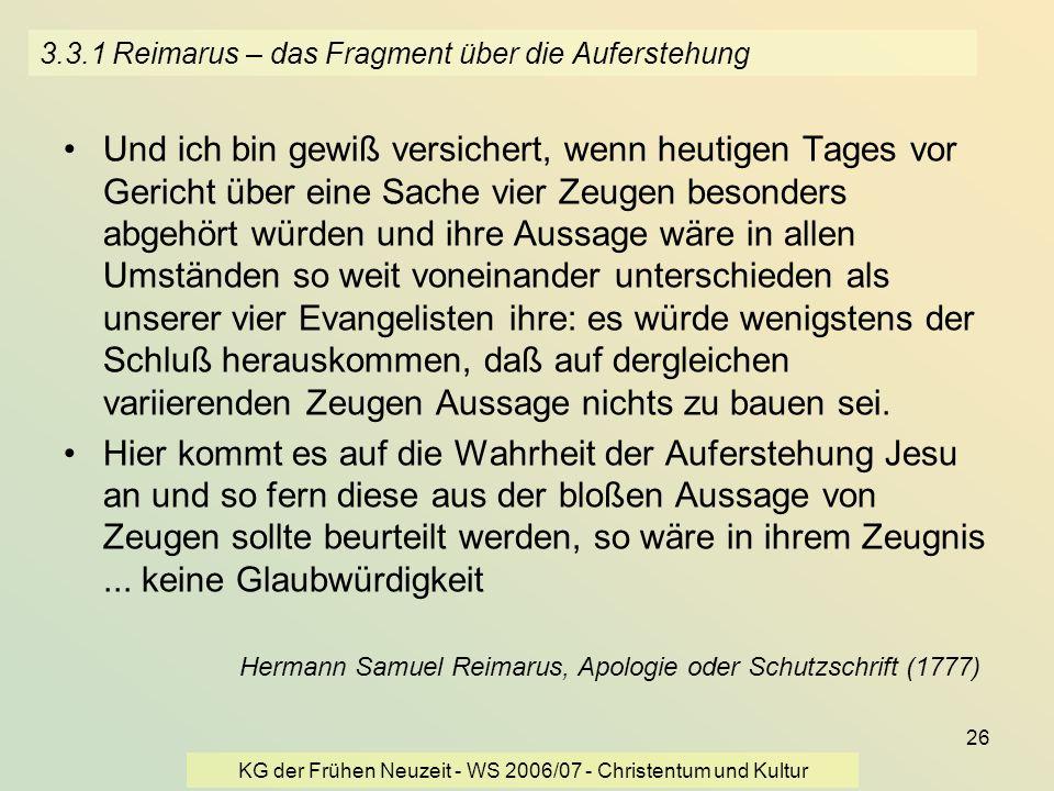 KG der Frühen Neuzeit - WS 2006/07 - Christentum und Kultur 26 3.3.1 Reimarus – das Fragment über die Auferstehung Und ich bin gewiß versichert, wenn