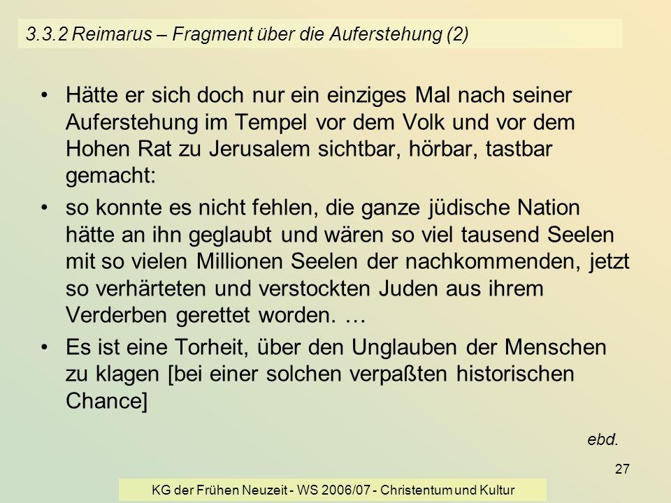 KG der Frühen Neuzeit - WS 2006/07 - Christentum und Kultur 27 3.3.2 Reimarus – Fragment über die Auferstehung (2) Hätte er sich doch nur ein einziges