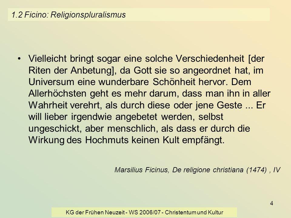 KG der Frühen Neuzeit - WS 2006/07 - Christentum und Kultur 4 1.2 Ficino: Religionspluralismus Vielleicht bringt sogar eine solche Verschiedenheit [de