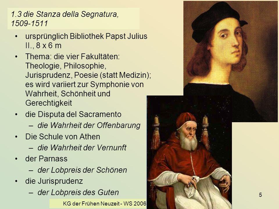 KG der Frühen Neuzeit - WS 2006/07 - Christentum und Kultur 5 1.3 die Stanza della Segnatura, 1509-1511 ursprünglich Bibliothek Papst Julius II., 8 x