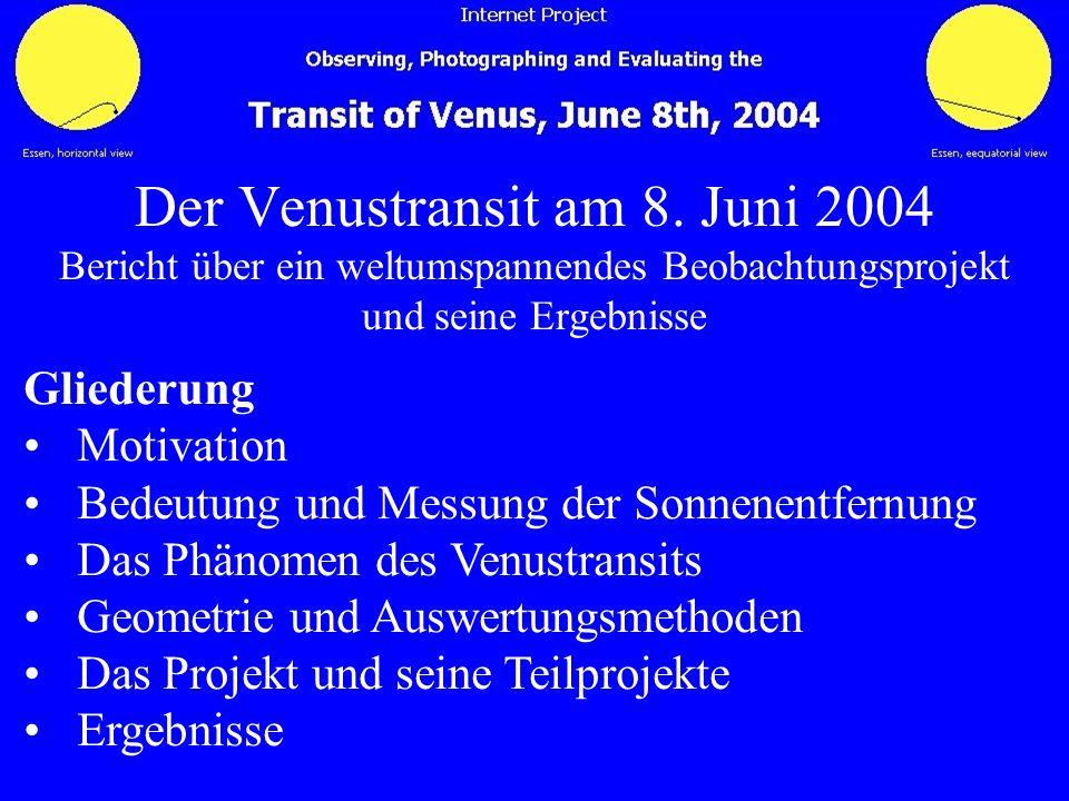 Der Venustransit am 8. Juni 2004 Bericht über ein weltumspannendes Beobachtungsprojekt und seine Ergebnisse Gliederung Motivation Bedeutung und Messun