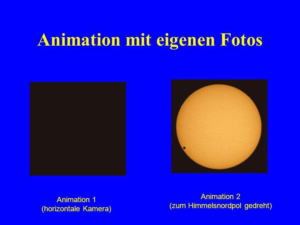 Animation mit eigenen Fotos Animation 1 (horizontale Kamera) Animation 2 (zum Himmelsnordpol gedreht)