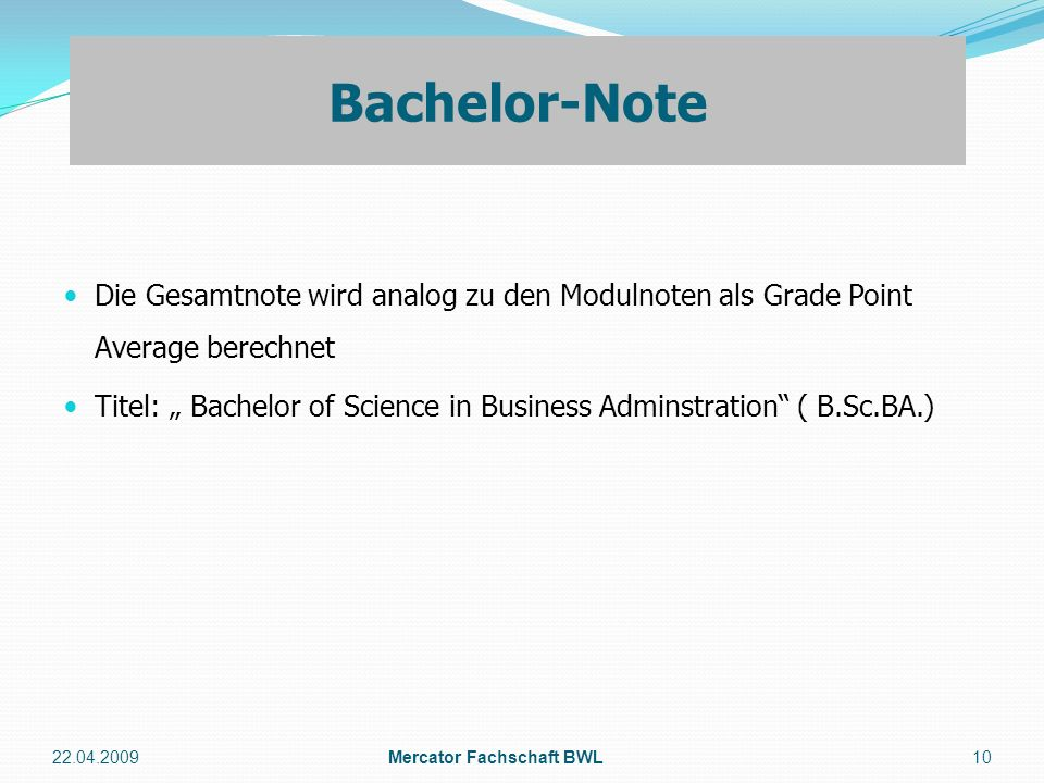 Die Gesamtnote wird analog zu den Modulnoten als Grade Point Average berechnet Titel: Bachelor of Science in Business Adminstration ( B.Sc.BA.) 22.04.