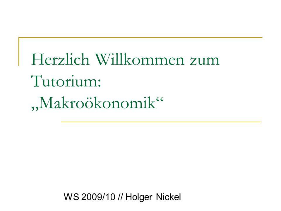 Herzlich Willkommen zum Tutorium: Makroökonomik WS 2009/10 // Holger Nickel