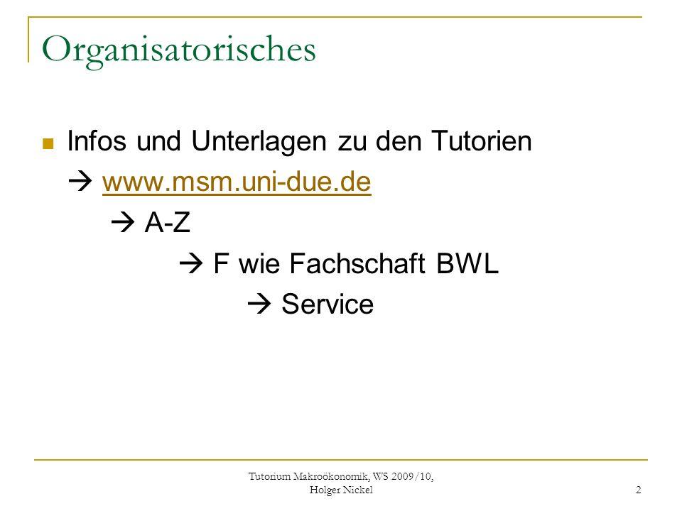 Tutorium Makroökonomik, WS 2009/10, Holger Nickel 3 Organisatorisches Ihr könnt mir auch gerne eine mail mit Fragen schicken an: nickel@email.de