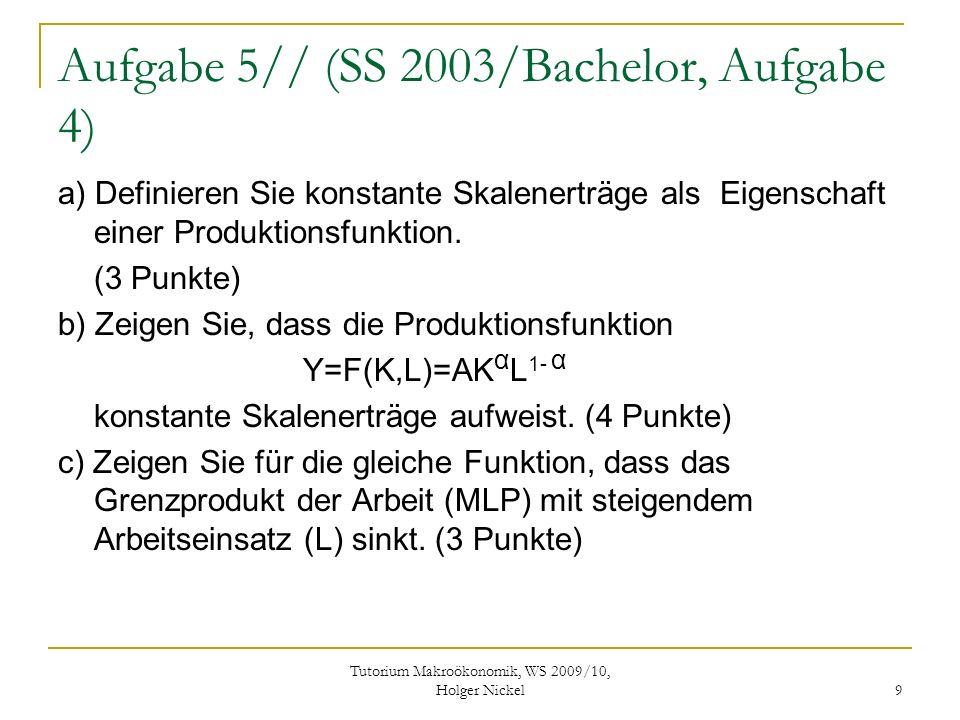 Tutorium Makroökonomik, WS 2009/10, Holger Nickel 9 Aufgabe 5// (SS 2003/Bachelor, Aufgabe 4) a) Definieren Sie konstante Skalenerträge als Eigenschaft einer Produktionsfunktion.