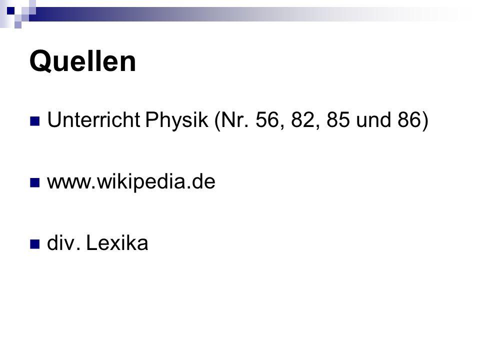 Quellen Unterricht Physik (Nr. 56, 82, 85 und 86) www.wikipedia.de div. Lexika