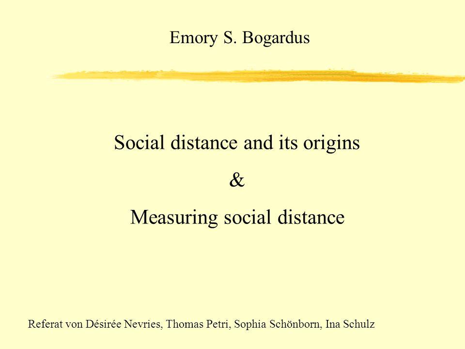 Emory S. Bogardus Social distance and its origins & Measuring social distance Referat von Désirée Nevries, Thomas Petri, Sophia Schönborn, Ina Schulz