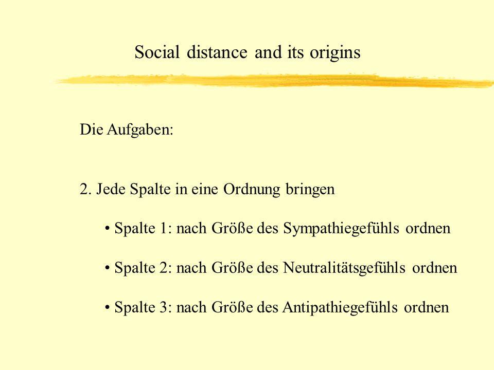 Social distance and its origins Die Aufgaben: 2. Jede Spalte in eine Ordnung bringen Spalte 1: nach Größe des Sympathiegefühls ordnen Spalte 2: nach G