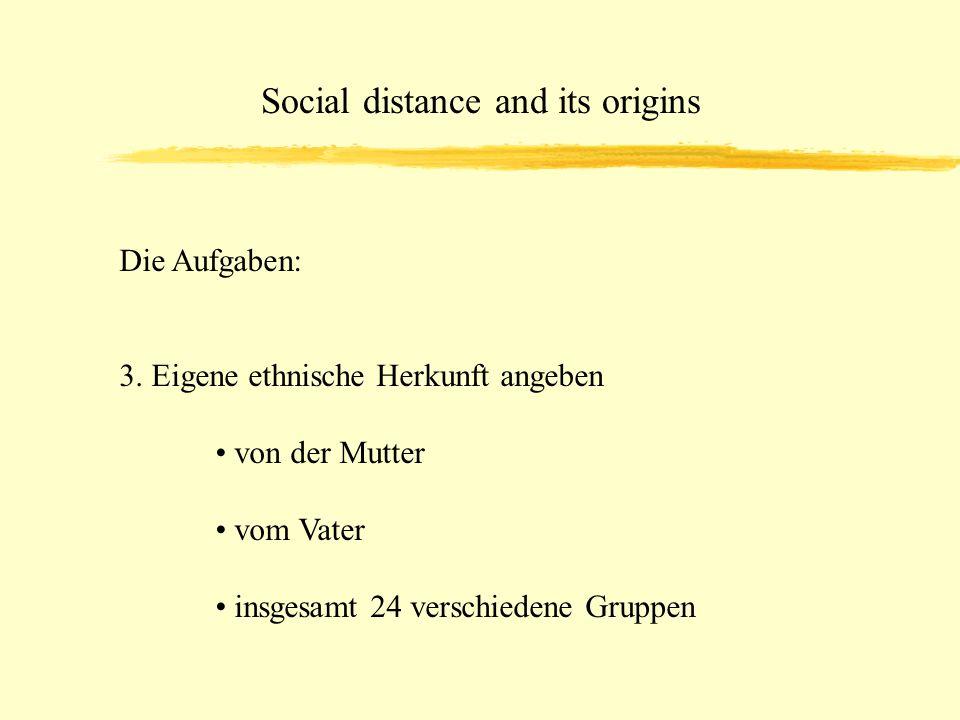 Social distance and its origins Die Aufgaben: 3. Eigene ethnische Herkunft angeben von der Mutter vom Vater insgesamt 24 verschiedene Gruppen