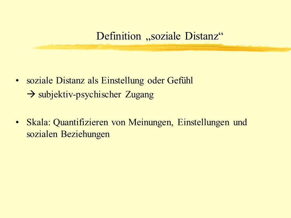 Definition soziale Distanz soziale Distanz als Einstellung oder Gefühl subjektiv-psychischer Zugang Skala: Quantifizieren von Meinungen, Einstellungen und sozialen Beziehungen