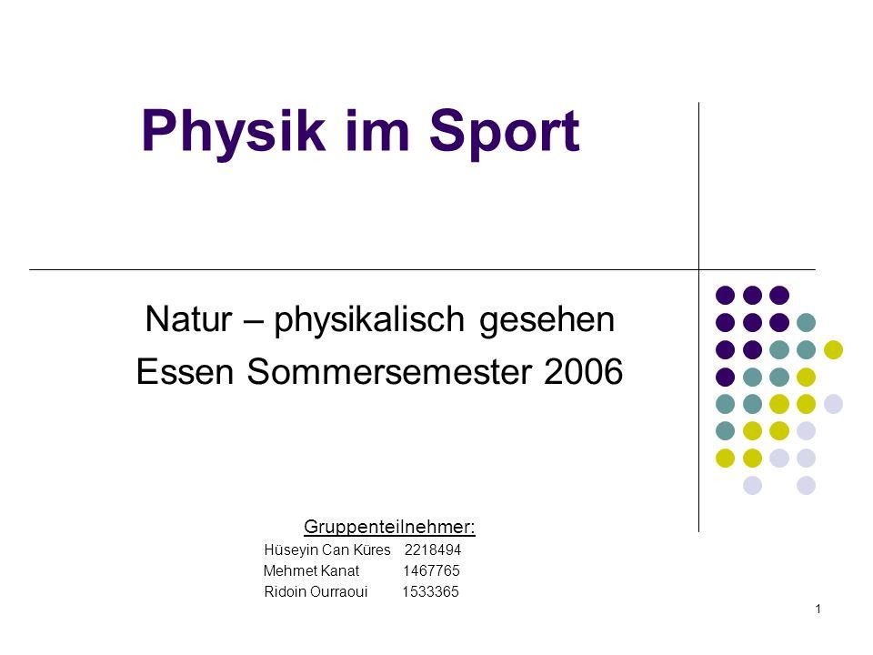 1 Physik im Sport Natur – physikalisch gesehen Essen Sommersemester 2006 Gruppenteilnehmer: Hüseyin Can Küres 2218494 Mehmet Kanat 1467765 Ridoin Ourraoui 1533365